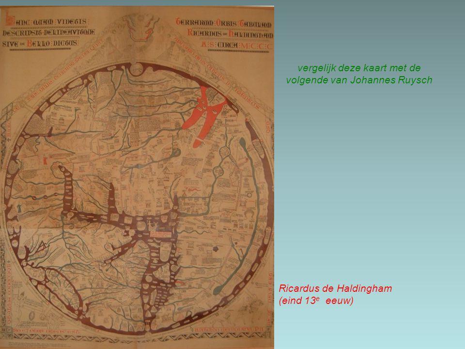 vergelijk deze kaart met de volgende van Johannes Ruysch Ricardus de Haldingham(eind 13 e eeuw)