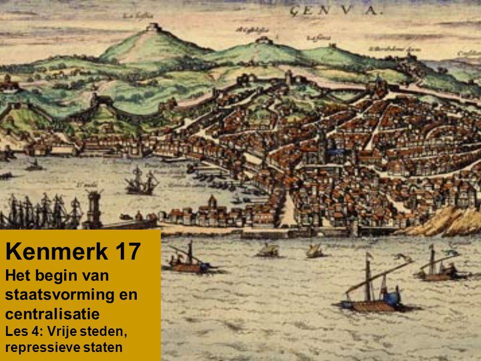 Kenmerk 17 Het begin van staatsvorming en centralisatie Les 4: Vrije steden, repressieve staten