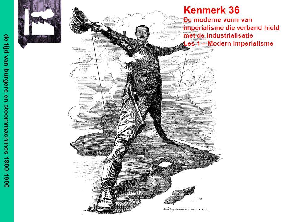 de tijd van burgers en stoommachines 1800-1900 Kenmerk 36 De moderne vorm van imperialisme die verband hield met de industrialisatie Les 1 – Modern Im