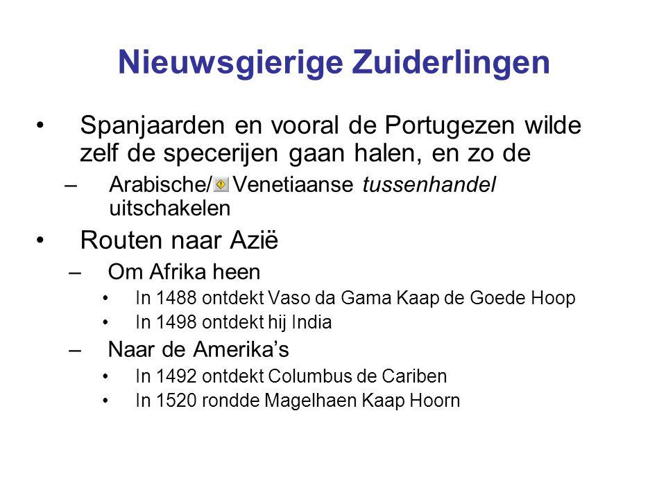 Nieuwsgierige Zuiderlingen Spanjaarden en vooral de Portugezen wilde zelf de specerijen gaan halen, en zo de –Arabische/ Venetiaanse tussenhandel uitschakelen Routen naar Azië –Om Afrika heen In 1488 ontdekt Vaso da Gama Kaap de Goede Hoop In 1498 ontdekt hij India –Naar de Amerika's In 1492 ontdekt Columbus de Cariben In 1520 rondde Magelhaen Kaap Hoorn
