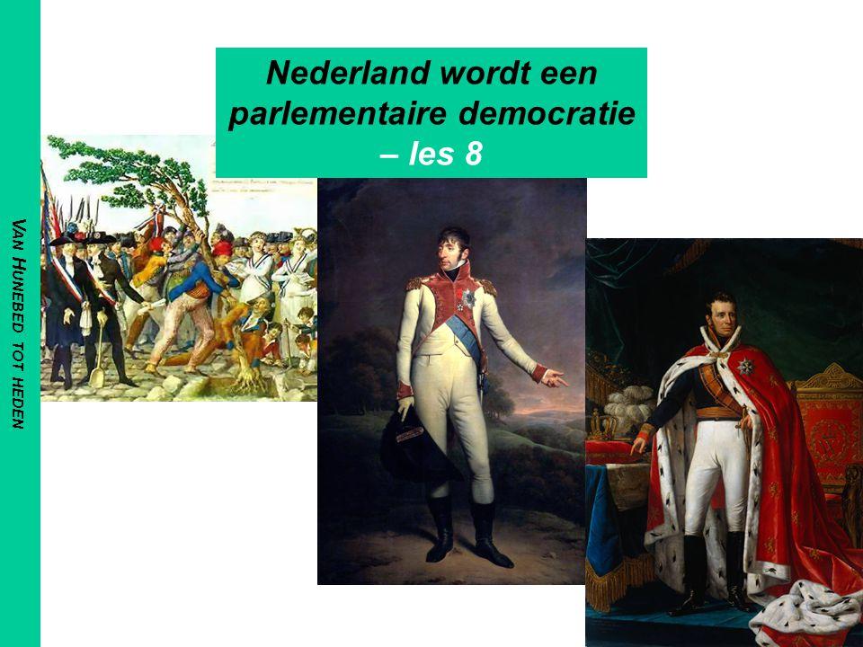 V AN H UNEBED TOT HEDEN Nederland wordt een parlementaire democratie – les 8