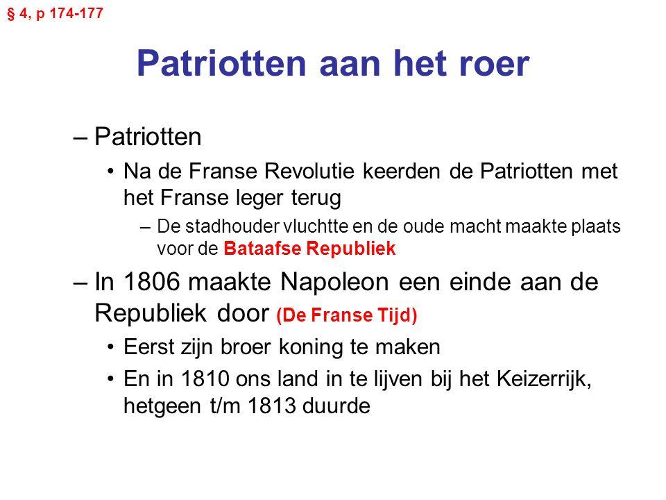 Patriotten aan het roer –Patriotten Na de Franse Revolutie keerden de Patriotten met het Franse leger terug –De stadhouder vluchtte en de oude macht maakte plaats voor de Bataafse Republiek –In 1806 maakte Napoleon een einde aan de Republiek door (De Franse Tijd) Eerst zijn broer koning te maken En in 1810 ons land in te lijven bij het Keizerrijk, hetgeen t/m 1813 duurde § 4, p 174-177