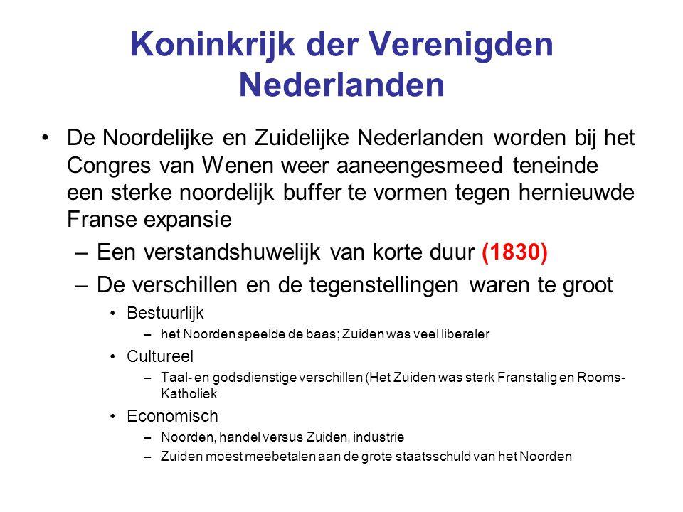 Koninkrijk der Verenigden Nederlanden De Noordelijke en Zuidelijke Nederlanden worden bij het Congres van Wenen weer aaneengesmeed teneinde een sterke noordelijk buffer te vormen tegen hernieuwde Franse expansie –Een verstandshuwelijk van korte duur (1830) –De verschillen en de tegenstellingen waren te groot Bestuurlijk –het Noorden speelde de baas; Zuiden was veel liberaler Cultureel –Taal- en godsdienstige verschillen (Het Zuiden was sterk Franstalig en Rooms- Katholiek Economisch –Noorden, handel versus Zuiden, industrie –Zuiden moest meebetalen aan de grote staatsschuld van het Noorden