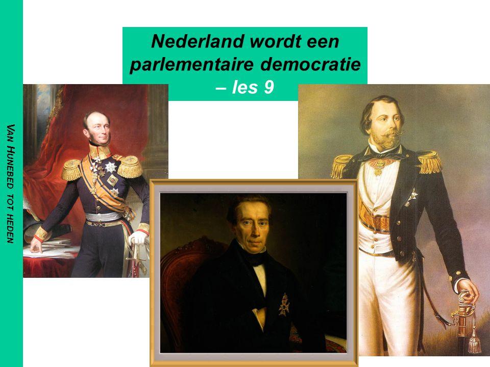 V AN H UNEBED TOT HEDEN Nederland wordt een parlementaire democratie – les 9
