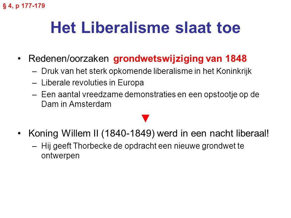 Het Liberalisme slaat toe Redenen/oorzaken grondwetswijziging van 1848 –Druk van het sterk opkomende liberalisme in het Koninkrijk –Liberale revoluties in Europa –Een aantal vreedzame demonstraties en een opstootje op de Dam in Amsterdam ▼ Koning Willem II (1840-1849) werd in een nacht liberaal.