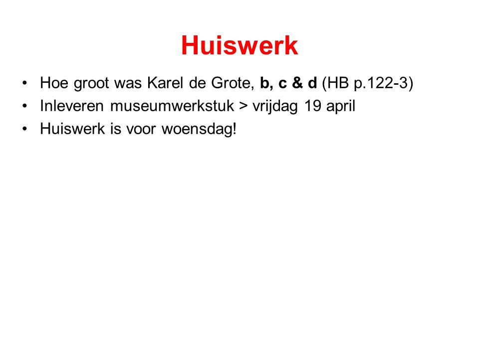 Huiswerk Hoe groot was Karel de Grote, b, c & d (HB p.122-3) Inleveren museumwerkstuk > vrijdag 19 april Huiswerk is voor woensdag!