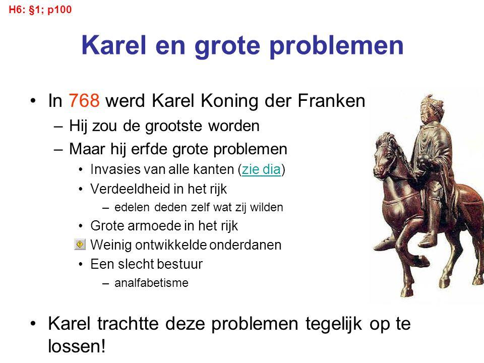 Karel en grote problemen In 768 werd Karel Koning der Franken –Hij zou de grootste worden –Maar hij erfde grote problemen Invasies van alle kanten (zi