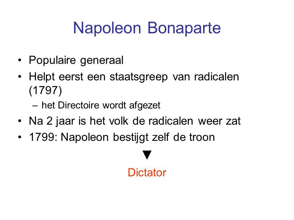 Napoleon Bonaparte Populaire generaal Helpt eerst een staatsgreep van radicalen (1797) –het Directoire wordt afgezet Na 2 jaar is het volk de radicale