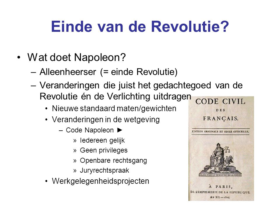 Einde van de Revolutie? Wat doet Napoleon? –Alleenheerser (= einde Revolutie) –Veranderingen die juist het gedachtegoed van de Revolutie én de Verlich