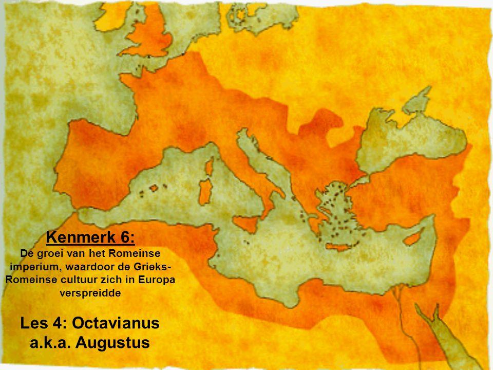 Kenmerk 6: De groei van het Romeinse imperium, waardoor de Grieks- Romeinse cultuur zich in Europa verspreidde Les 4: Octavianus a.k.a. Augustus