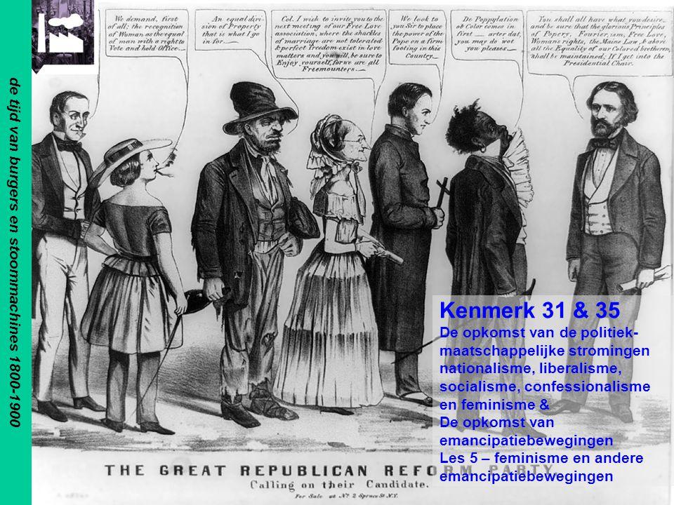 de tijd van burgers en stoommachines 1800-1900 Kenmerk 31 & 35 De opkomst van de politiek- maatschappelijke stromingen nationalisme, liberalisme, socialisme, confessionalisme en feminisme & De opkomst van emancipatiebewegingen Les 5 – feminisme en andere emancipatiebewegingen
