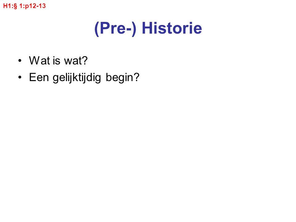 (Pre-) Historie Wat is wat? Een gelijktijdig begin? H1:§ 1:p12-13