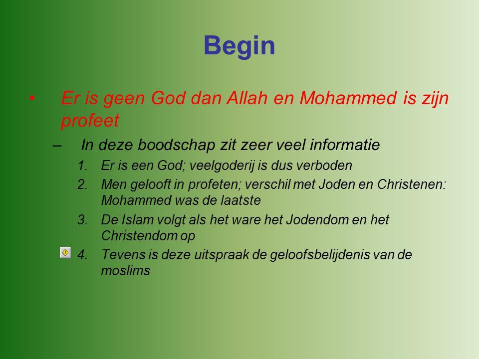 Begin Er is geen God dan Allah en Mohammed is zijn profeet –In deze boodschap zit zeer veel informatie 1.Er is een God; veelgoderij is dus verboden 2.Men gelooft in profeten; verschil met Joden en Christenen: Mohammed was de laatste 3.De Islam volgt als het ware het Jodendom en het Christendom op 4.Tevens is deze uitspraak de geloofsbelijdenis van de moslims