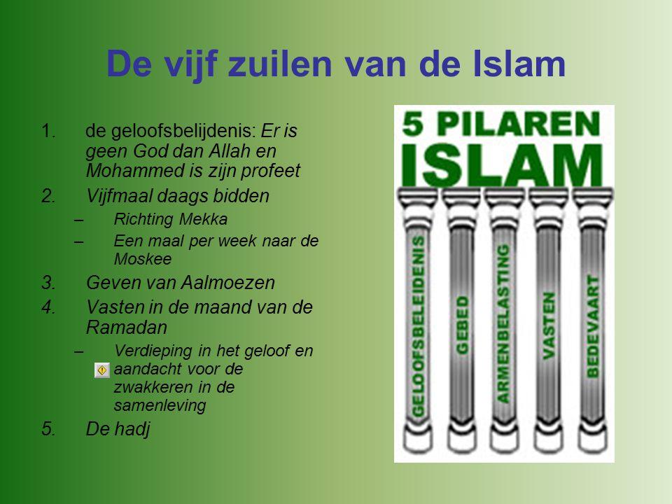 De vijf zuilen van de Islam 1.de geloofsbelijdenis: Er is geen God dan Allah en Mohammed is zijn profeet 2.Vijfmaal daags bidden –Richting Mekka –Een maal per week naar de Moskee 3.Geven van Aalmoezen 4.Vasten in de maand van de Ramadan –Verdieping in het geloof en aandacht voor de zwakkeren in de samenleving 5.De hadj
