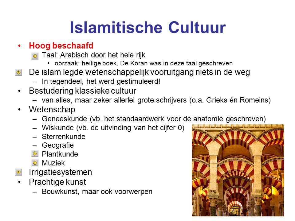 Islamitische Cultuur Hoog beschaafd –Taal: Arabisch door het hele rijk oorzaak: heilige boek, De Koran was in deze taal geschreven De islam legde wetenschappelijk vooruitgang niets in de weg –In tegendeel, het werd gestimuleerd.