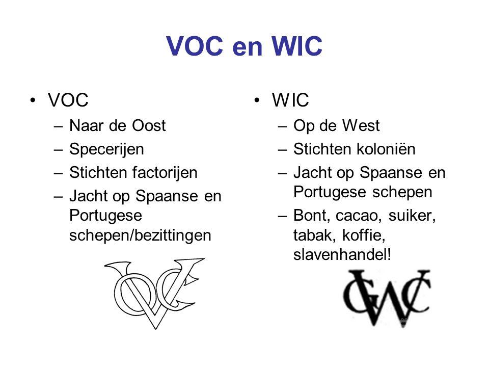 VOC en WIC VOC –Naar de Oost –Specerijen –Stichten factorijen –Jacht op Spaanse en Portugese schepen/bezittingen WIC –Op de West –Stichten koloniën –Jacht op Spaanse en Portugese schepen –Bont, cacao, suiker, tabak, koffie, slavenhandel!