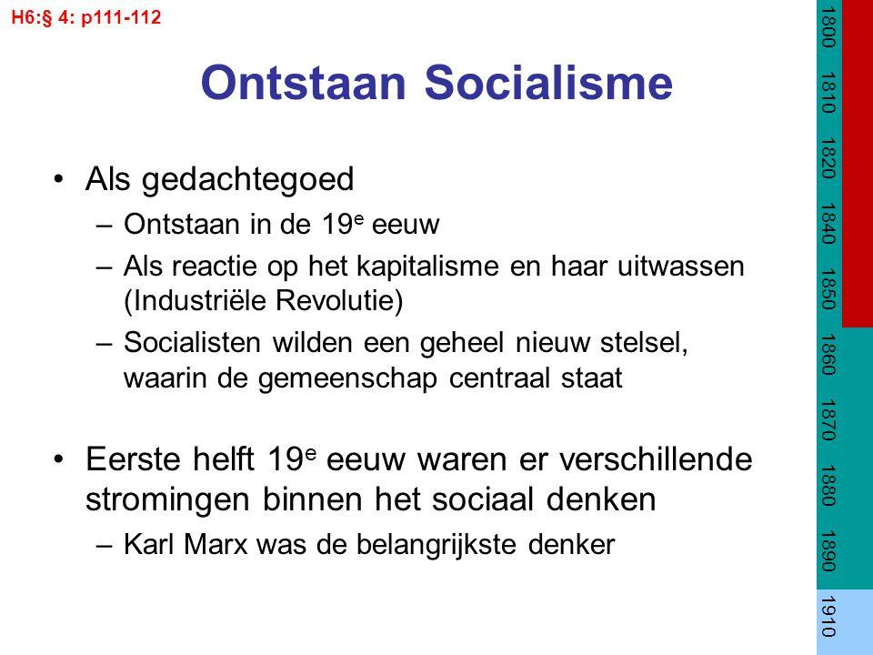 Ontstaan Socialisme Als gedachtegoed –Ontstaan in de 19 e eeuw –Als reactie op het kapitalisme en haar uitwassen (Industriële Revolutie) –Socialisten wilden een geheel nieuw stelsel, waarin de gemeenschap centraal staat Eerste helft 19 e eeuw waren er verschillende stromingen binnen het sociaal denken –Karl Marx was de belangrijkste denker 1800 1810 1820 1840 1850 1860 1870 1880 1890 1910 H6:§ 4: p111-112