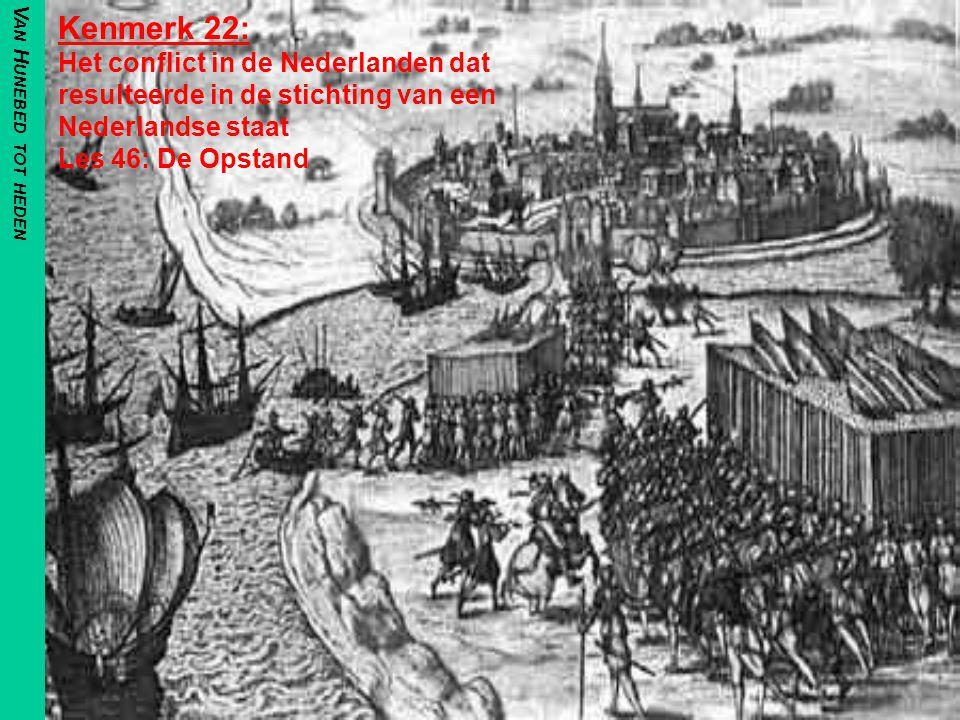 V AN H UNEBED TOT HEDEN Kenmerk 22: Het conflict in de Nederlanden dat resulteerde in de stichting van een Nederlandse staat Les 46: De Opstand