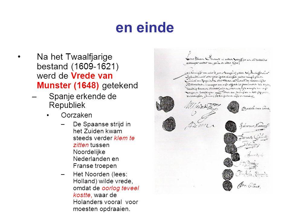 en einde Na het Twaalfjarige bestand (1609-1621) werd de Vrede van Munster (1648) getekend –Spanje erkende de Republiek Oorzaken –De Spaanse strijd in het Zuiden kwam steeds verder klem te zitten tussen Noordelijke Nederlanden en Franse troepen –Het Noorden (lees: Holland) wilde vrede, omdat de oorlog teveel kostte, waar de Holanders vooral voor moesten opdraaien.