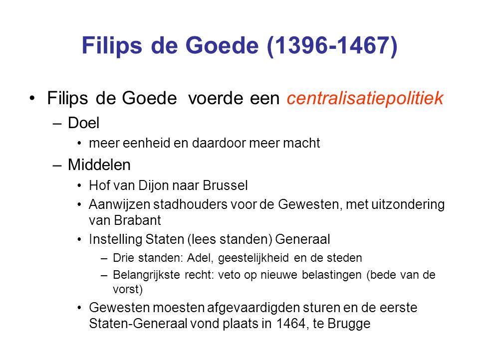 Filips de Goede (1396-1467) Filips de Goede voerde een centralisatiepolitiek –Doel meer eenheid en daardoor meer macht –Middelen Hof van Dijon naar Br