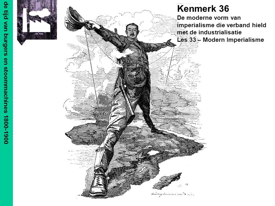 de tijd van burgers en stoommachines 1800-1900 Kenmerk 36 De moderne vorm van imperialisme die verband hield met de industrialisatie Les 33 – Modern Imperialisme