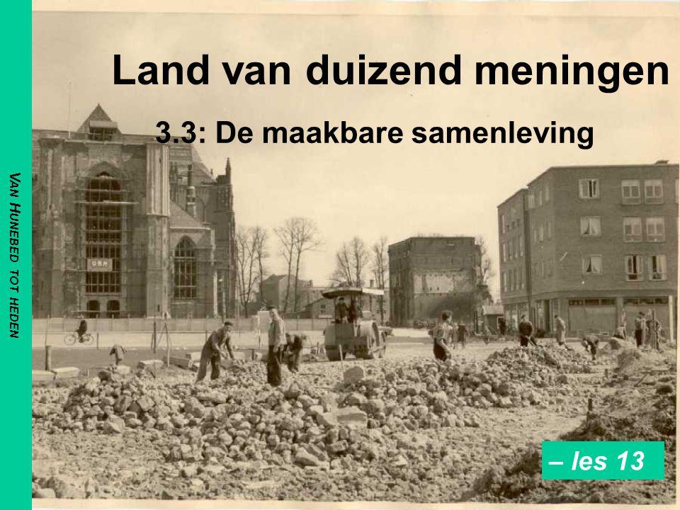 Land van duizend meningen 3.3: De maakbare samenleving V AN H UNEBED TOT HEDEN – les 13