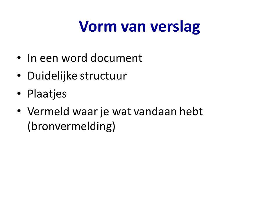 Vorm van verslag In een word document Duidelijke structuur Plaatjes Vermeld waar je wat vandaan hebt (bronvermelding)