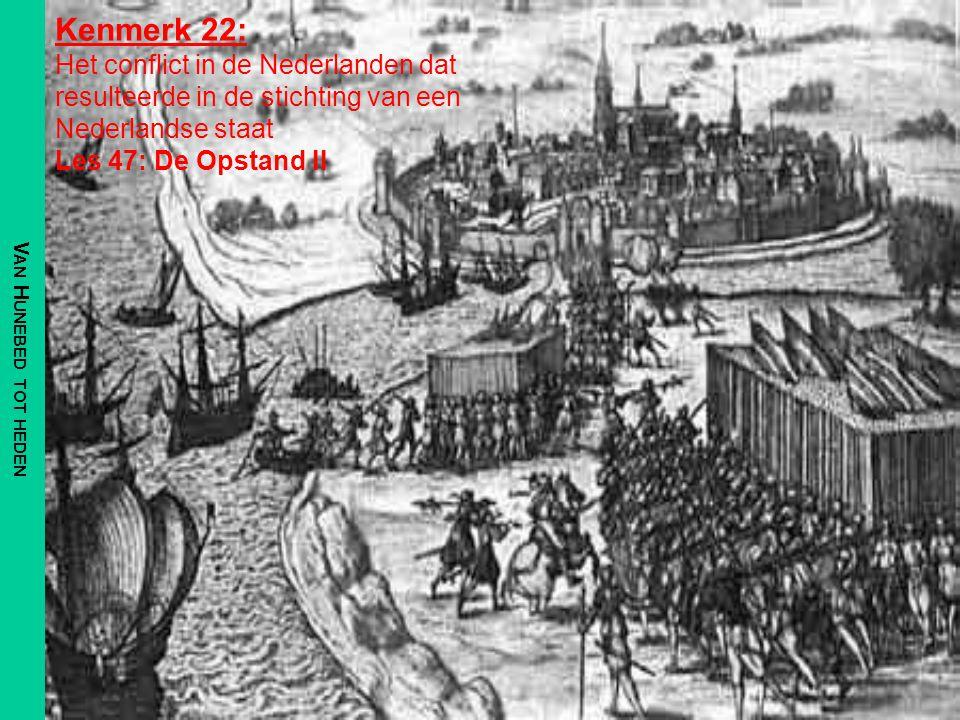 V AN H UNEBED TOT HEDEN Kenmerk 22: Het conflict in de Nederlanden dat resulteerde in de stichting van een Nederlandse staat Les 47: De Opstand II