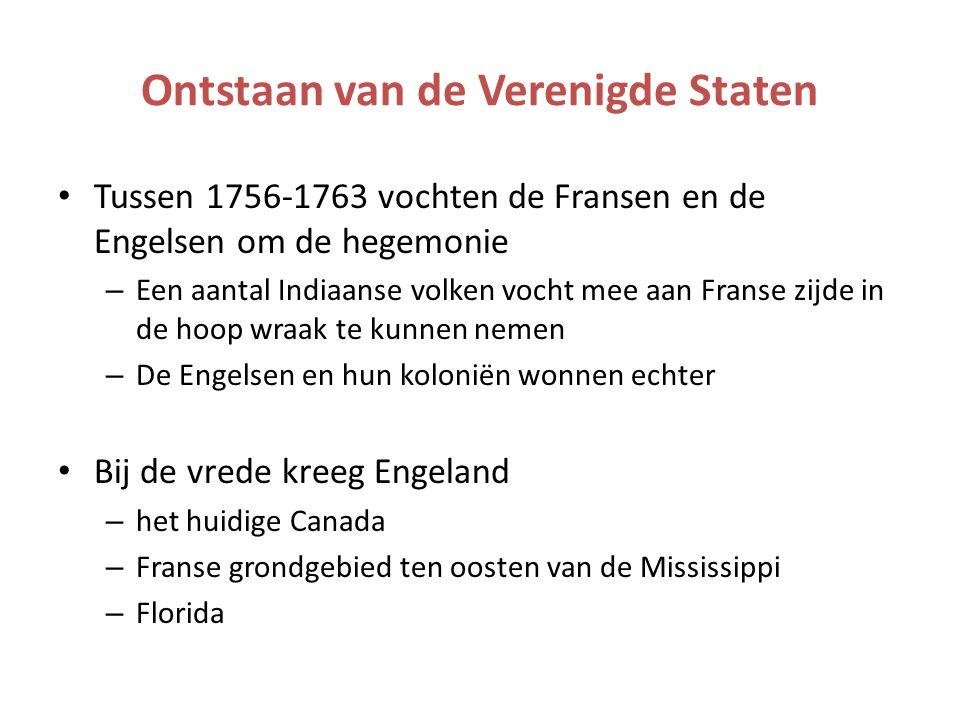 Ontstaan van de Verenigde Staten Tussen 1756-1763 vochten de Fransen en de Engelsen om de hegemonie – Een aantal Indiaanse volken vocht mee aan Franse zijde in de hoop wraak te kunnen nemen – De Engelsen en hun koloniën wonnen echter Bij de vrede kreeg Engeland – het huidige Canada – Franse grondgebied ten oosten van de Mississippi – Florida