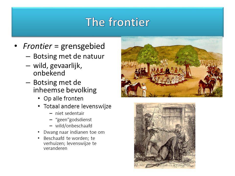 Frontier = grensgebied – Botsing met de natuur – wild, gevaarlijk, onbekend – Botsing met de inheemse bevolking Op alle fronten Totaal andere levenswijze – niet sedentair – geen godsdienst – wild/onbeschaafd Dwang naar indianen toe om Beschaafd te worden; te verhuizen; levenswijze te veranderen
