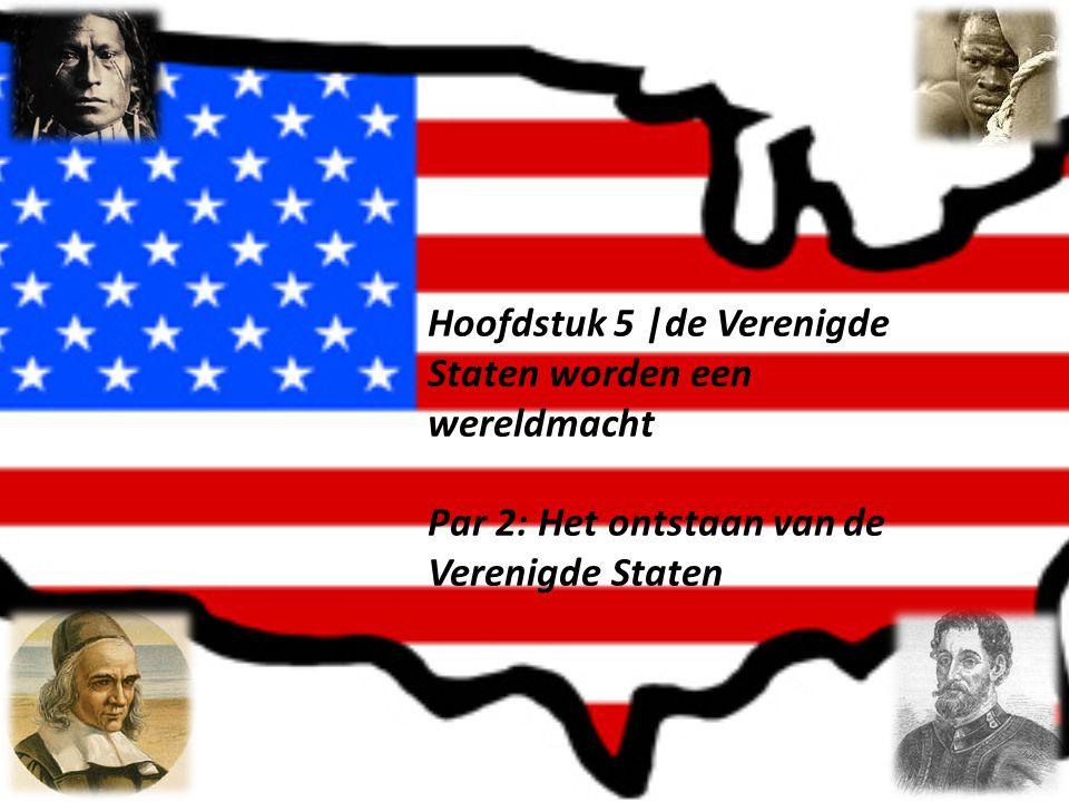 Hoofdstuk 5 |de Verenigde Staten worden een wereldmacht Par 2: Het ontstaan van de Verenigde Staten