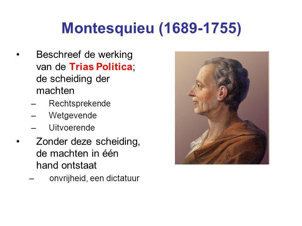 Montesquieu (1689-1755) Beschreef de werking van de Trias Politica; de scheiding der machten –Rechtsprekende –Wetgevende –Uitvoerende Zonder deze sche