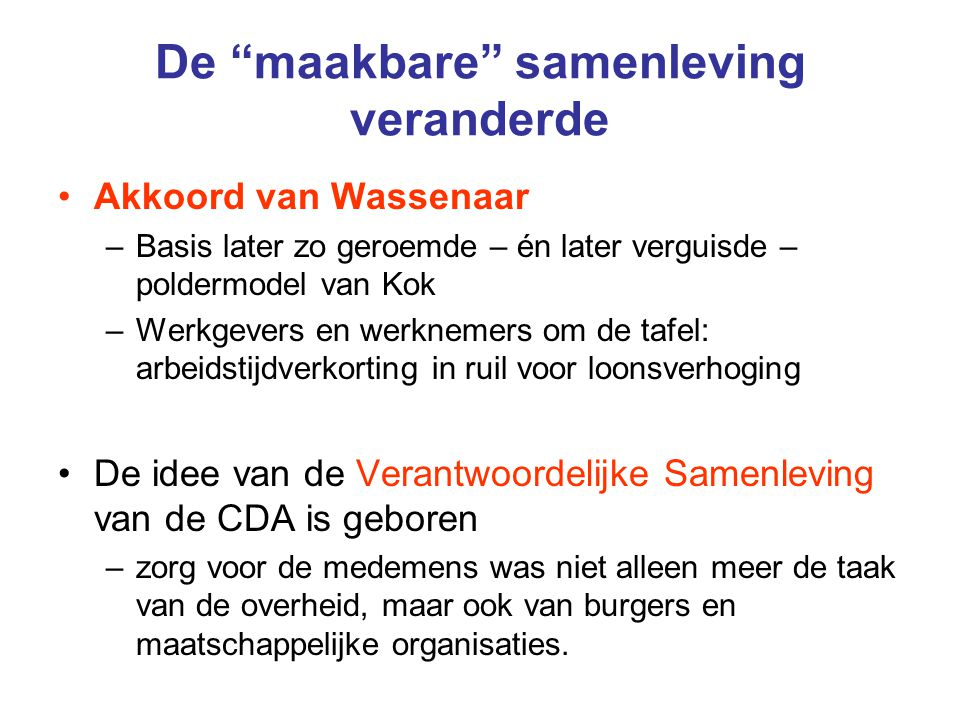 De maakbare samenleving veranderde Akkoord van Wassenaar –Basis later zo geroemde – én later verguisde – poldermodel van Kok –Werkgevers en werknemers om de tafel: arbeidstijdverkorting in ruil voor loonsverhoging De idee van de Verantwoordelijke Samenleving van de CDA is geboren –zorg voor de medemens was niet alleen meer de taak van de overheid, maar ook van burgers en maatschappelijke organisaties.