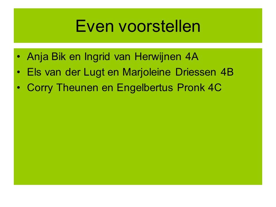 Even voorstellen Anja Bik en Ingrid van Herwijnen 4A Els van der Lugt en Marjoleine Driessen 4B Corry Theunen en Engelbertus Pronk 4C