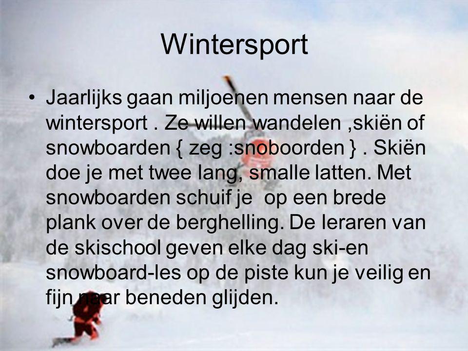 Wintersport Jaarlijks gaan miljoenen mensen naar de wintersport. Ze willen wandelen,skiën of snowboarden { zeg :snoboorden }. Skiën doe je met twee la