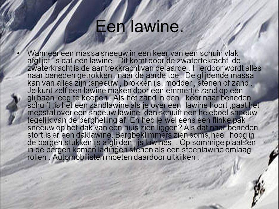 Een lawine. Wanneer een massa sneeuw in een keer van een schuin vlak afglijdt,is dat een lawine. Dit komt door de zwatertekracht.de zwaterkracht is de