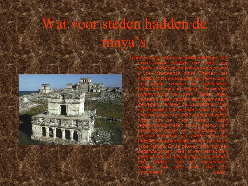 Wat voor steden hadden de maya's Tegenwoordig wonen de afstammelingen (de echte Maya s bestaan niet meer) nog steeds in Midden-Amerika en dan vooral in de Mexicaanse staat Chiapas, dat midden in de oerwouden ligt.