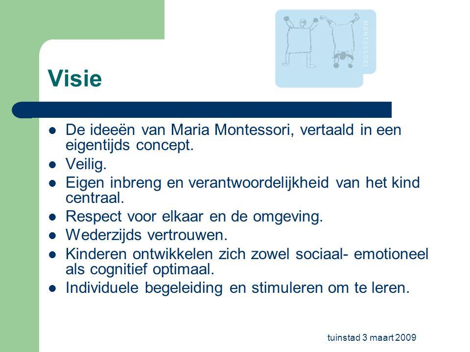 tuinstad 3 maart 2009 Visie De ideeën van Maria Montessori, vertaald in een eigentijds concept. Veilig. Eigen inbreng en verantwoordelijkheid van het