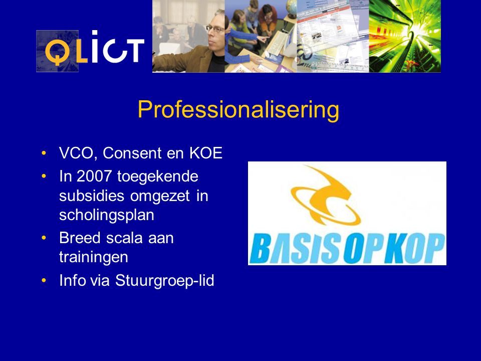 Professionalisering VCO, Consent en KOE In 2007 toegekende subsidies omgezet in scholingsplan Breed scala aan trainingen Info via Stuurgroep-lid