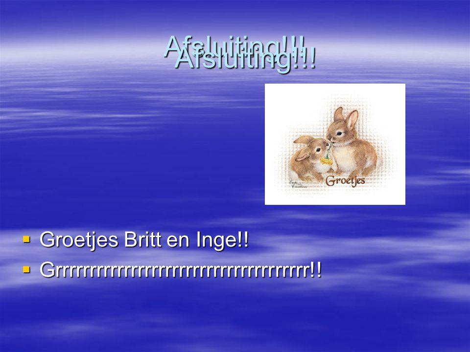 Afsluiting!!!  Groetjes Britt en Inge!!  Grrrrrrrrrrrrrrrrrrrrrrrrrrrrrrrrrrrrr!! Afsluiting!!!