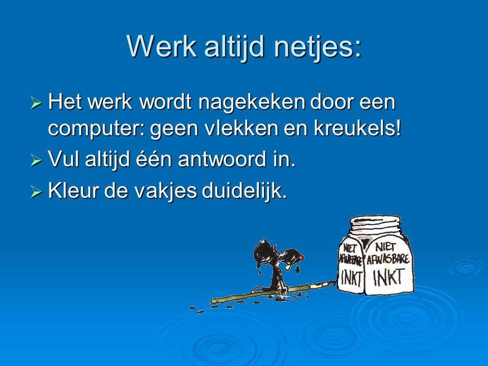 Werk altijd netjes:  Het werk wordt nagekeken door een computer: geen vlekken en kreukels!  Vul altijd één antwoord in.  Kleur de vakjes duidelijk.