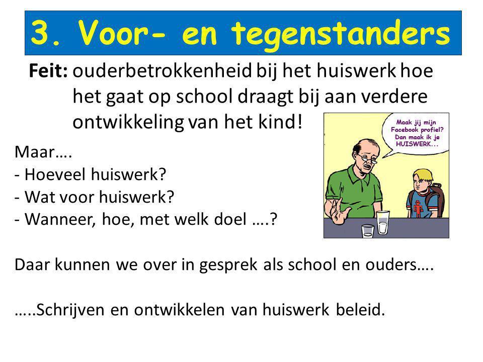 3. Voor- en tegenstanders Feit: ouderbetrokkenheid bij het huiswerk hoe het gaat op school draagt bij aan verdere ontwikkeling van het kind! Maar…. -