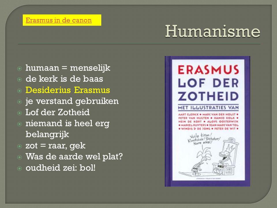  humaan = menselijk  de kerk is de baas  Desiderius Erasmus  je verstand gebruiken  Lof der Zotheid  niemand is heel erg belangrijk  zot = raar