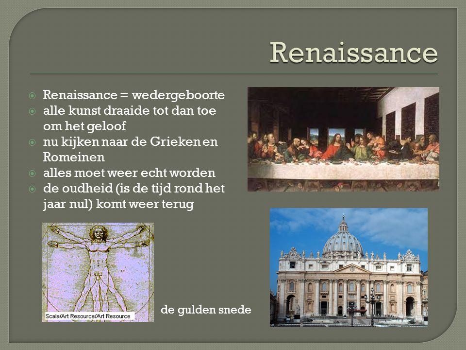  Renaissance = wedergeboorte  alle kunst draaide tot dan toe om het geloof  nu kijken naar de Grieken en Romeinen  alles moet weer echt worden  d