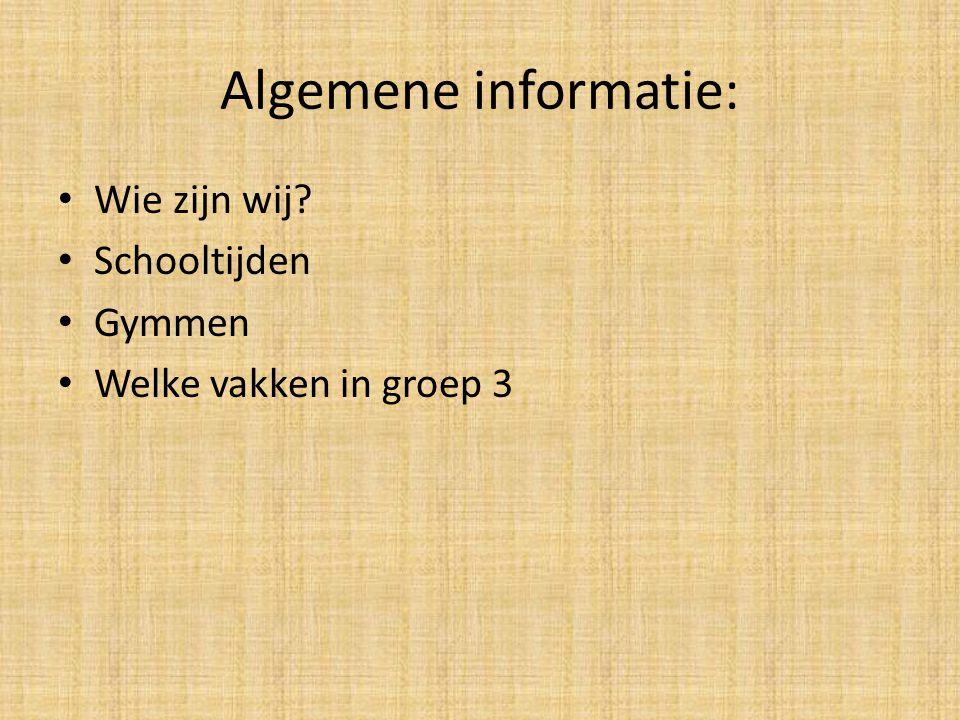 Algemene informatie: Wie zijn wij? Schooltijden Gymmen Welke vakken in groep 3