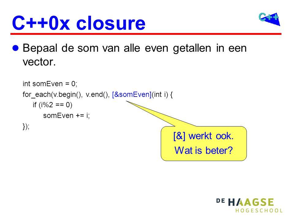 C++0x closure int somEven = 0; for_each(v.begin(), v.end(), [&somEven](int i) { if (i%2 == 0) somEven += i; }); Bepaal de som van alle even getallen in een vector.