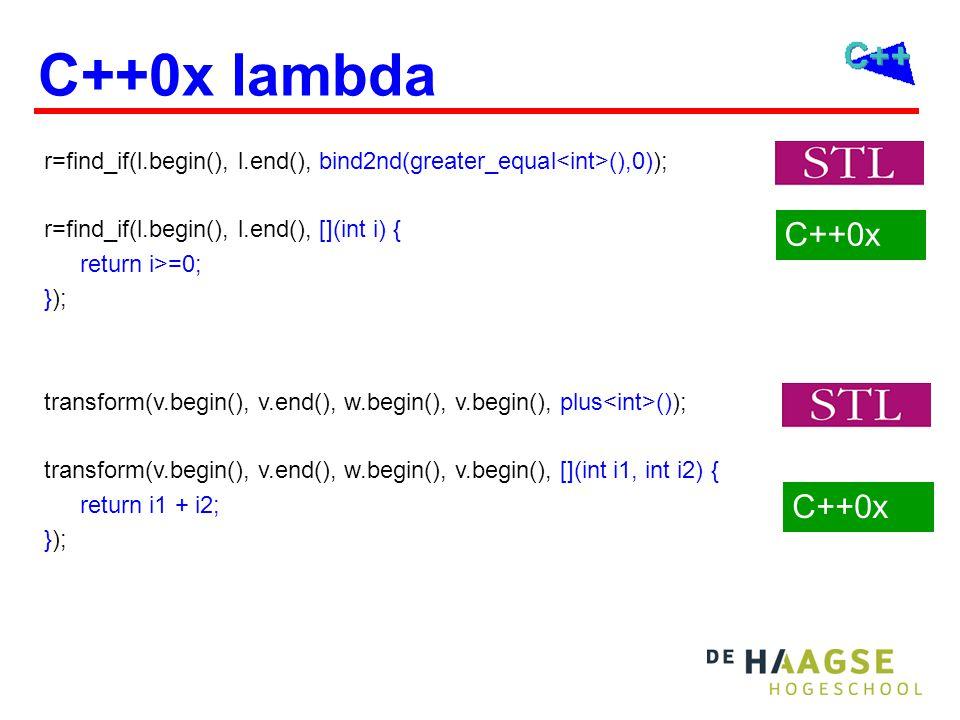 C++0x lambda C++0x r=find_if(l.begin(), l.end(), bind2nd(greater_equal (),0)); r=find_if(l.begin(), l.end(), [](int i) { return i>=0; }); transform(v.begin(), v.end(), w.begin(), v.begin(), plus ()); transform(v.begin(), v.end(), w.begin(), v.begin(), [](int i1, int i2) { return i1 + i2; });