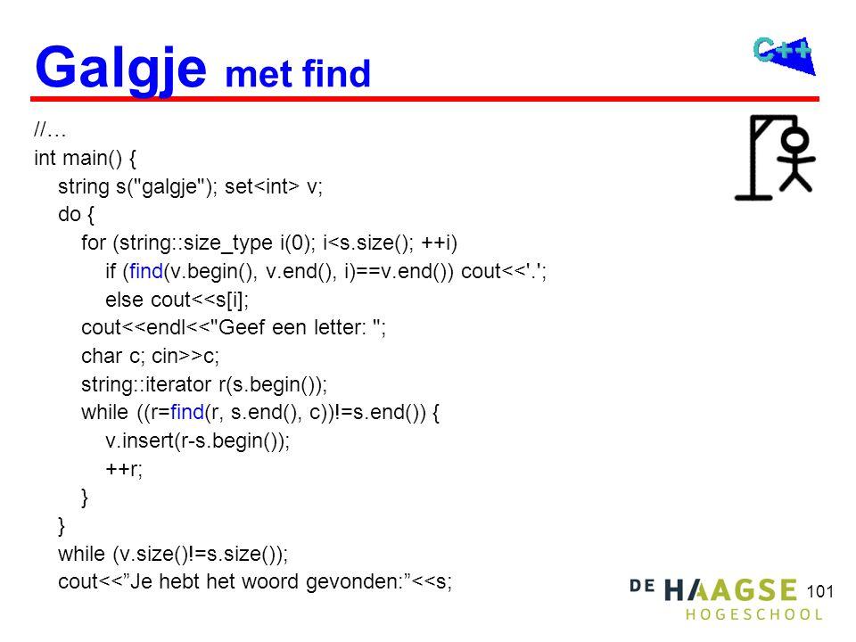 101 Galgje met find //… int main() { string s( galgje ); set v; do { for (string::size_type i(0); i<s.size(); ++i) if (find(v.begin(), v.end(), i)==v.end()) cout<< . ; else cout<<s[i]; cout<<endl<< Geef een letter: ; char c; cin>>c; string::iterator r(s.begin()); while ((r=find(r, s.end(), c))!=s.end()) { v.insert(r-s.begin()); ++r; } while (v.size()!=s.size()); cout<< Je hebt het woord gevonden: <<s;