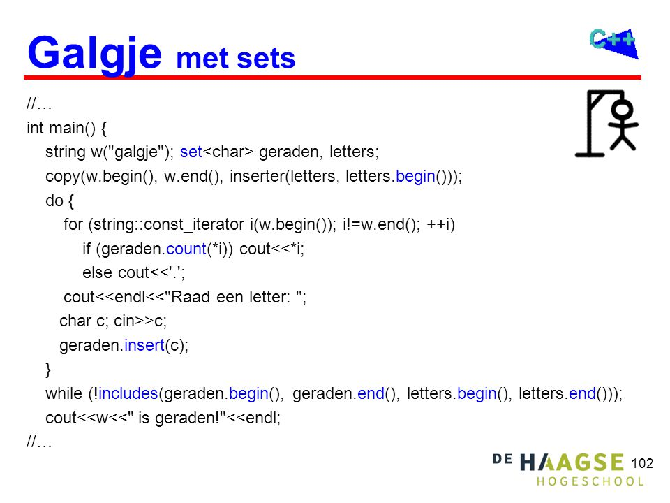102 Galgje met sets //… int main() { string w( galgje ); set geraden, letters; copy(w.begin(), w.end(), inserter(letters, letters.begin())); do { for (string::const_iterator i(w.begin()); i!=w.end(); ++i) if (geraden.count(*i)) cout<<*i; else cout<< . ; cout<<endl<< Raad een letter: ; char c; cin>>c; geraden.insert(c); } while (!includes(geraden.begin(), geraden.end(), letters.begin(), letters.end())); cout<<w<< is geraden! <<endl; //…