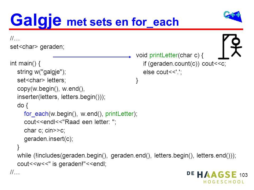 104 Galgje met strings //… int main() { string w( galgje ); string geraden(w.length(), . ); do { cout<<geraden<<endl<< Raad een letter: ; char c; cin>>c; for (string::size_type i(0); i<w.length(); ++i) if (w[i]==c) geraden[i]=c; } while (geraden!=w); cout<<w<< is geraden! <<endl; //…